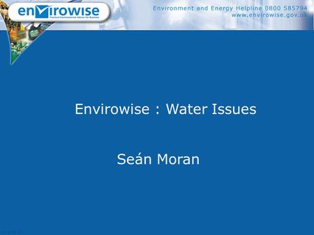 Envirowise : Water Issues Seán Moran. Contents  What is Envirowise?  What water really costs  Things to do  How to find further help.
