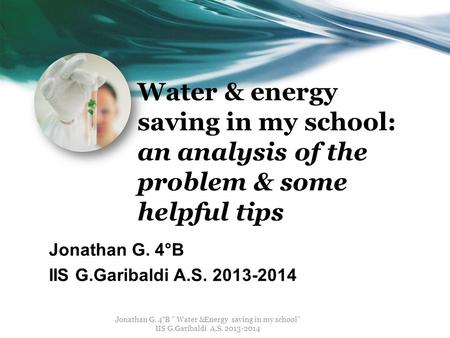 "Water & energy saving in my school: an analysis of the problem & some helpful tips Jonathan G. 4°B IIS G.Garibaldi A.S. 2013-2014 Jonathan G. 4°B "" Water."