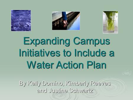 Expanding Campus Initiatives to Include a Water Action Plan By Kelly Domino, Kimberly Reeves and Justine Schwartz.