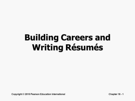 Copyright © 2010 Pearson Education InternationalChapter 18 - 1 Building Careers and Writing Résumés.