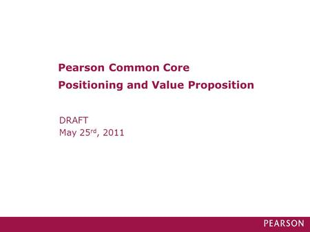 DRAFT May 25 rd, 2011 Pearson Common Core Positioning and Value Proposition.