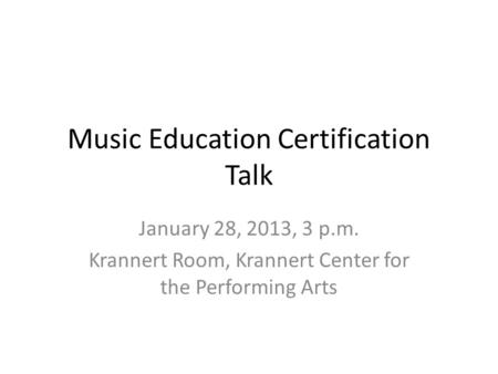 Music Education Certification Talk January 28, 2013, 3 p.m. Krannert Room, Krannert Center for the Performing Arts.