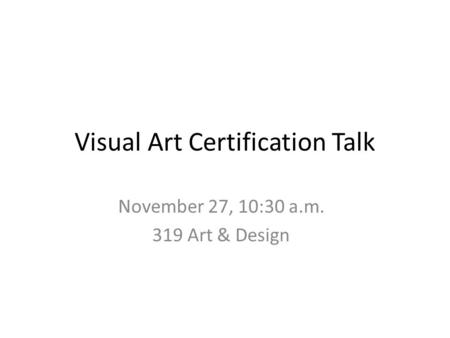 Visual Art Certification Talk November 27, 10:30 a.m. 319 Art & Design.
