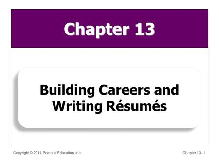 Copyright © 2014 Pearson Education, Inc.Chapter 13 - 1 Building Careers and Writing Résumés Chapter 13.
