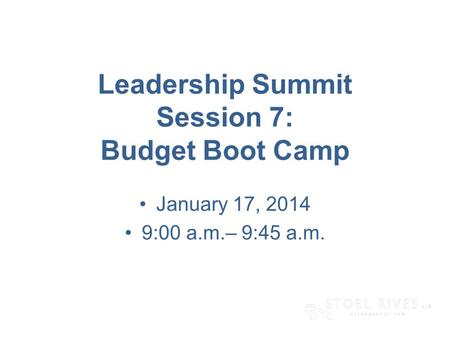 [edit on Slide Master, Name of Presentation] [DAY, DATE CITY] Leadership Summit Session 7: Budget Boot Camp January 17, 2014 9:00 a.m.– 9:45 a.m.