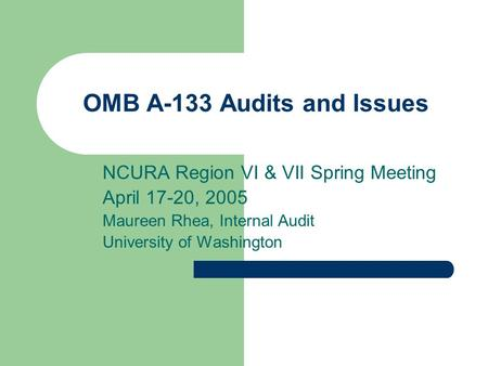OMB A-133 Audits and Issues NCURA Region VI & VII Spring Meeting April 17-20, 2005 Maureen Rhea, Internal Audit University of Washington.