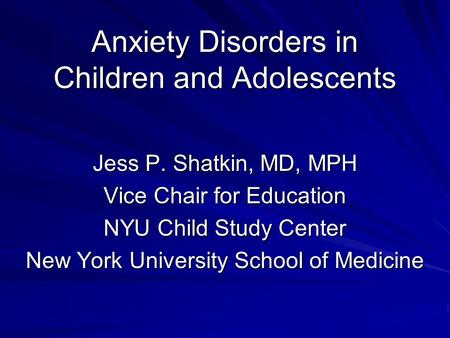 Anxiety Disorders in Children and Adolescents Jess P. Shatkin, MD, MPH Vice Chair for Education NYU Child Study Center New York University School of Medicine.