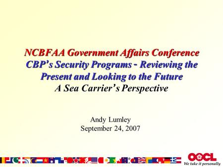 NCBFAA Government Affairs Conference CBP ' s Security Programs – Reviewing the Present and Looking to the Future A Sea Carrier ' s Perspective Andy Lumley.