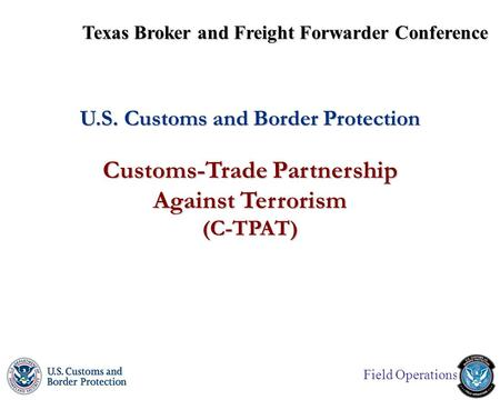Field Operations U.S. Customs and Border Protection Customs-Trade Partnership Against Terrorism (C-TPAT) Texas Broker and Freight Forwarder Conference.