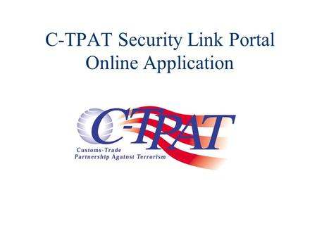 C-TPAT Security Link Portal Online Application. Online C-TPAT Application - Part 1. Part 1 of the Online C-TPAT Application process: Complete the Company.