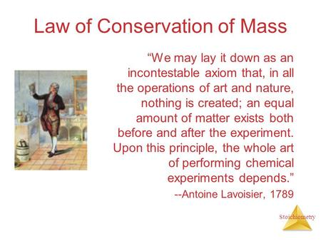 "Stoichiometry Law of Conservation of Mass ""We may lay it down as an incontestable axiom that, in all the operations of art and nature, nothing is created;"