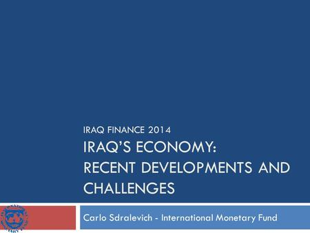 IRAQ FINANCE 2014 IRAQ'S ECONOMY: RECENT DEVELOPMENTS AND CHALLENGES Carlo Sdralevich - International Monetary Fund.