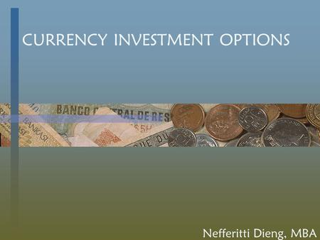 CURRENCY INVESTMENT OPTIONS Nefferitti Dieng, MBA.