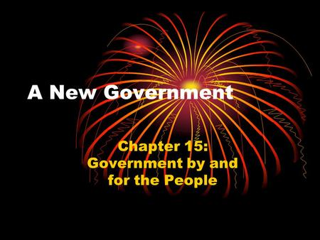A New Government Chapter 15: Government by and for the People.