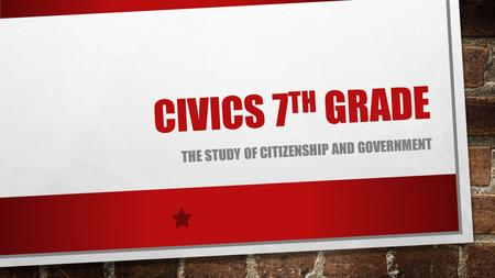 CIVICS 7 TH GRADE THE STUDY OF CITIZENSHIP AND GOVERNMENT.