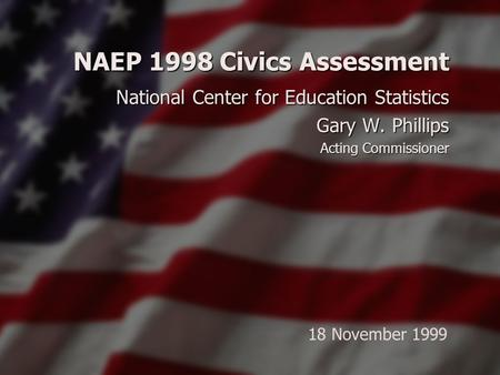 NAEP 1998 Civics Assessment National Center for Education Statistics Gary W. Phillips Acting Commissioner 18 November 1999.