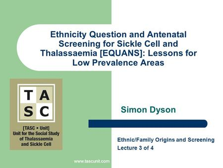 Www.tascunit.com Ethnicity Question and Antenatal Screening for Sickle Cell and Thalassaemia [EQUANS]: Lessons for Low Prevalence Areas Simon Dyson Ethnic/Family.