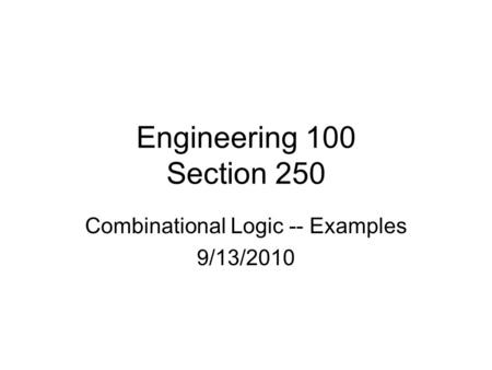 Engineering 100 Section 250 Combinational Logic -- Examples 9/13/2010.