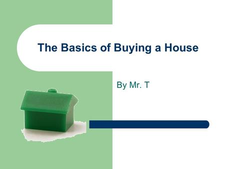 The Basics of Buying a House By Mr. T. Should I buy or Rent? Most cases – better to buy than rent ASAP Exception: – Very low rent – Plan to move in a.