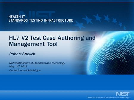HL7 V2 Test Case Authoring and Management Tool Robert Snelick National Institute of Standards and Technology May 14 th 2012 Contact: