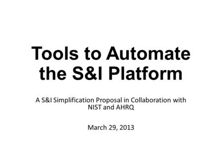 Tools to Automate the S&I Platform A S&I Simplification Proposal in Collaboration with NIST and AHRQ March 29, 2013.