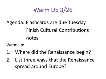 Warm Up 3/26 Agenda: Flashcards are due Tuesday Finish Cultural Contributions notes Warm up: 1.Where did the Renaissance begin? 2.List three ways that.