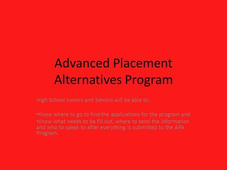 Advanced Placement Alternatives Program High School Juniors and Seniors will be able to: Know where to go to find the applications for the program and.
