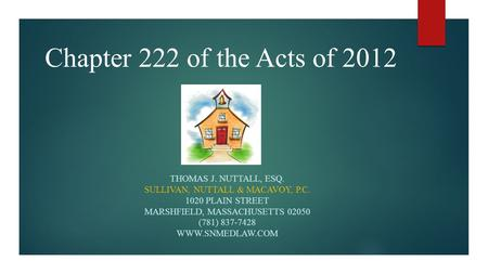 Chapter 222 of the Acts of 2012 THOMAS J. NUTTALL, ESQ. SULLIVAN, NUTTALL & MACAVOY, P.C. 1020 PLAIN STREET MARSHFIELD, MASSACHUSETTS 02050 (781) 837-7428.