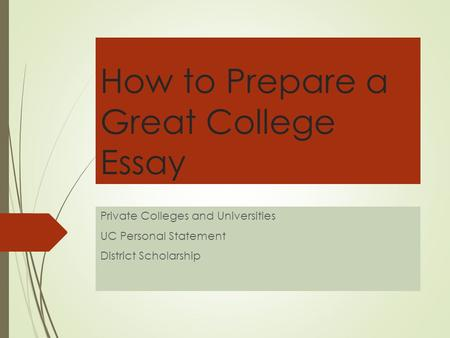 How to Prepare a Great College Essay Private Colleges and Universities UC Personal Statement District Scholarship.