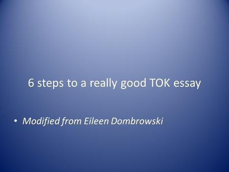 6 steps to a really good TOK essay Modified from Eileen Dombrowski.