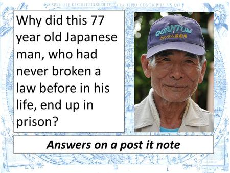 Why did this 77 year old Japanese man, who had never broken a law before in his life, end up in prison? Answers on a post it note.