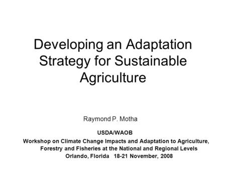Developing an Adaptation Strategy for Sustainable Agriculture Raymond P. Motha USDA/WAOB Workshop on Climate Change Impacts and Adaptation to Agriculture,