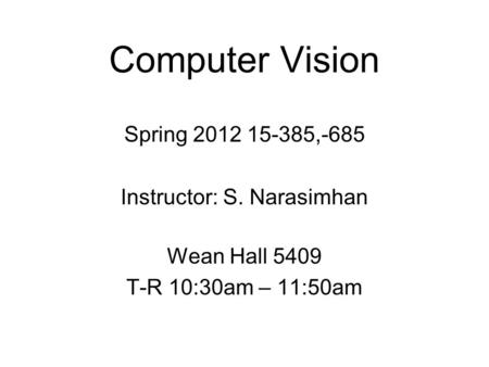 Computer Vision Spring 2012 15-385,-685 Instructor: S. Narasimhan Wean Hall 5409 T-R 10:30am – 11:50am.