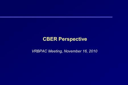 CBER Perspective VRBPAC Meeting, November 16, 2010.