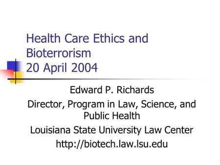 Health Care Ethics and Bioterrorism 20 April 2004 Edward P. Richards Director, Program in Law, Science, and Public Health Louisiana State University Law.