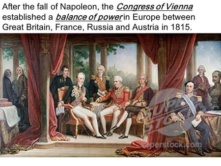 After the fall of Napoleon, the Congress of Vienna established a balance of power in Europe between Great Britain, France, Russia and Austria in 1815.