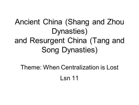 Ancient China (Shang and Zhou Dynasties) and Resurgent China (Tang and Song Dynasties) Theme: When Centralization is Lost Lsn 11.