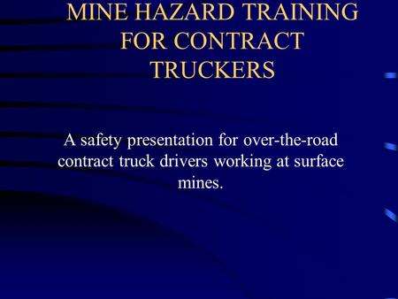 MINE HAZARD TRAINING FOR CONTRACT TRUCKERS A safety presentation for over-the-road contract truck drivers working at surface mines.