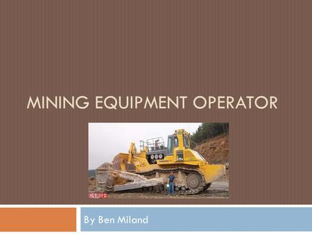 MINING EQUIPMENT OPERATOR By Ben Miland. Why this job?  Heavy Machinery  Good Income  The Natural Recourses  Someone has to do it.