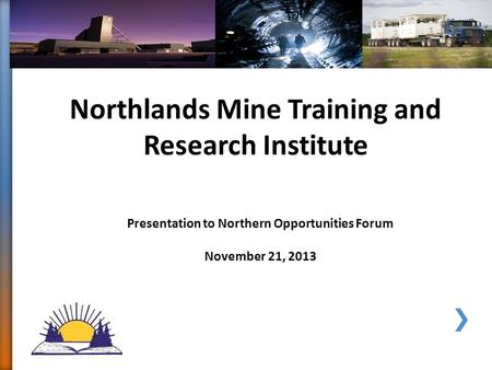 Northlands Mine Training and Research Institute Presentation to Northern Opportunities Forum November 21, 2013.