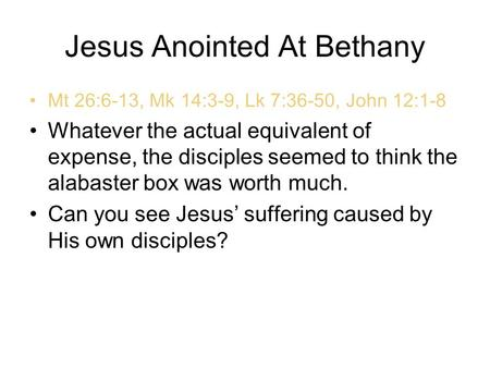 Jesus Anointed At Bethany Mt 26:6-13, Mk 14:3-9, Lk 7:36-50, John 12:1-8 Whatever the actual equivalent of expense, the disciples seemed to think the alabaster.