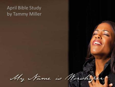 April Bible Study by Tammy Miller. Matthew 26:10: When Jesus understood it, he said unto them, Why trouble ye the woman? For she hath wrought a good work.