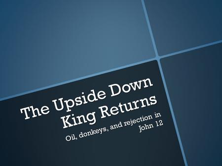 The Upside Down King Returns Oil, donkeys, and rejection in John 12.