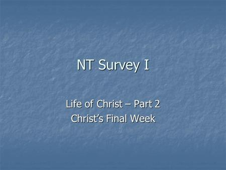 NT Survey I Life of Christ – Part 2 Christ's Final Week.