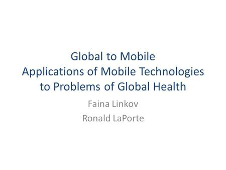 Global to Mobile Applications of Mobile Technologies to Problems of Global Health Faina Linkov Ronald LaPorte.