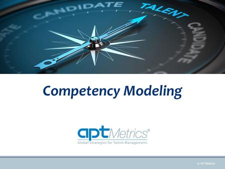  APTMetrics Competency Modeling. 1 Competency Models Competency Models Impact on Talent Management.