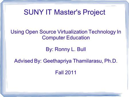 SUNY IT Master's Project Using Open Source Virtualization Technology In Computer Education By: Ronny L. Bull Advised By: Geethapriya Thamilarasu, Ph.D.