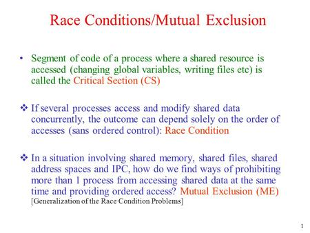 1 Race Conditions/Mutual Exclusion Segment of code of a process where a shared resource is accessed (changing global variables, writing files etc) is called.