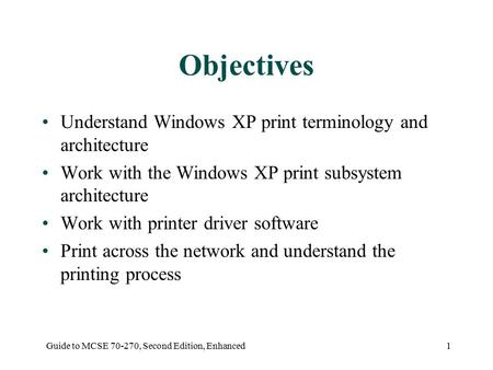 Guide to MCSE 70-270, Second Edition, Enhanced1 Objectives Understand Windows XP print terminology and architecture Work with the Windows XP print subsystem.