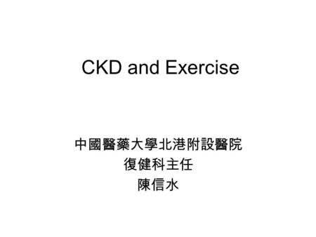CKD and Exercise 中國醫藥大學北港附設醫院 復健科主任 陳信水. CKD associated physical dysfunction Muscle wasting Weight loss Excessive fatigue Sexual dysfunction Uremic myopathy.
